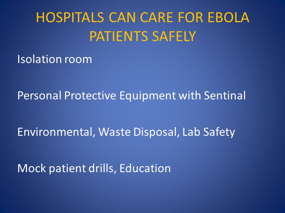 HOSPITALS CAN CARE FOR EBOLA PATIENTS SAFELY Isolation room Personal Protective Equipment with Sentinal Environmental, Waste Disposal, Lab Safety Mock patient drills, Education