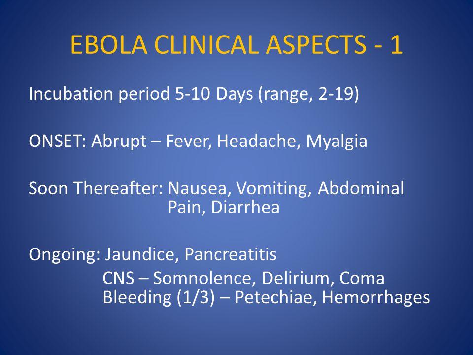 EBOLA CLINICAL ASPECTS - 1 Incubation period 5-10 Days (range, 2-19) ONSET: Abrupt – Fever, Headache, Myalgia Soon Thereafter: Nausea, Vomiting, Abdominal Pain, Diarrhea Ongoing: Jaundice, Pancreatitis CNS – Somnolence, Delirium, Coma Bleeding (1/3) – Petechiae, Hemorrhages