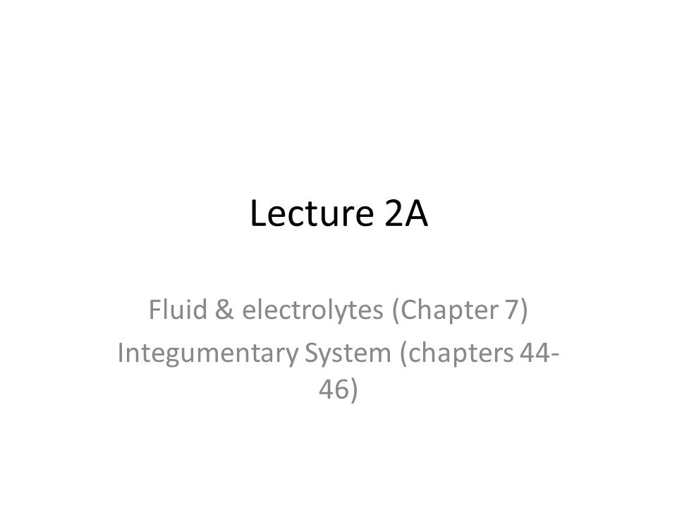 Lecture 2A Fluid & electrolytes (Chapter 7) Integumentary System (chapters 44- 46)