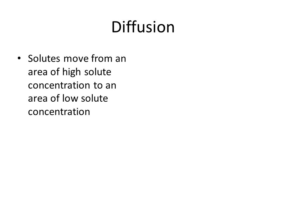 Diffusion Solutes move from an area of high solute concentration to an area of low solute concentration