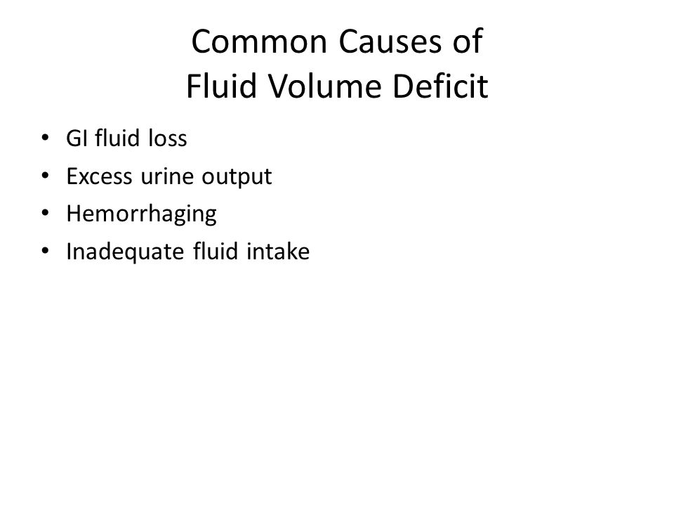 Common Causes of Fluid Volume Deficit GI fluid loss Excess urine output Hemorrhaging Inadequate fluid intake