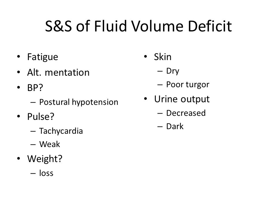 S&S of Fluid Volume Deficit Fatigue Alt. mentation BP? – Postural hypotension Pulse? – Tachycardia – Weak Weight? – loss Skin – Dry – Poor turgor Urin