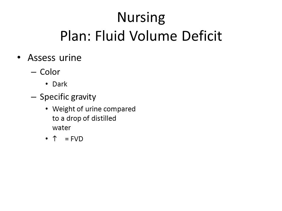 Nursing Plan: Fluid Volume Deficit Assess urine – Color Dark – Specific gravity Weight of urine compared to a drop of distilled water  = FVD