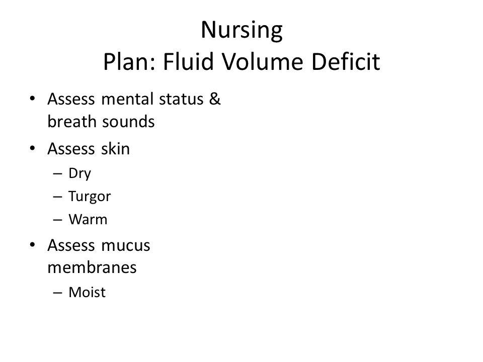 Nursing Plan: Fluid Volume Deficit Assess mental status & breath sounds Assess skin – Dry – Turgor – Warm Assess mucus membranes – Moist