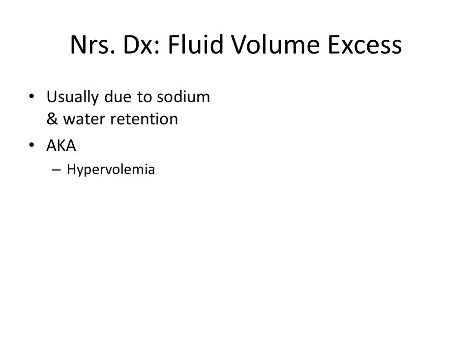 Nrs. Dx: Fluid Volume Excess Usually due to sodium & water retention AKA – Hypervolemia