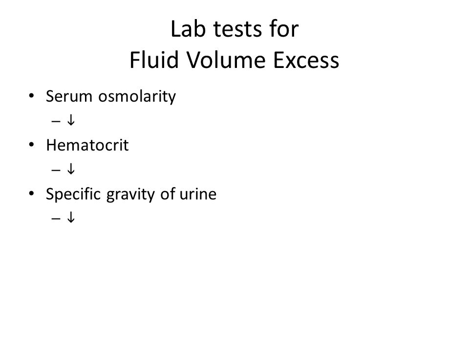 Lab tests for Fluid Volume Excess Serum osmolarity –  Hematocrit –  Specific gravity of urine – 