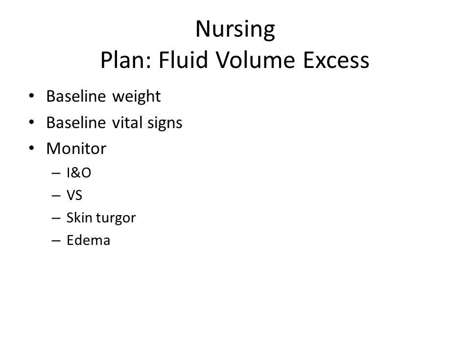 Nursing Plan: Fluid Volume Excess Baseline weight Baseline vital signs Monitor – I&O – VS – Skin turgor – Edema