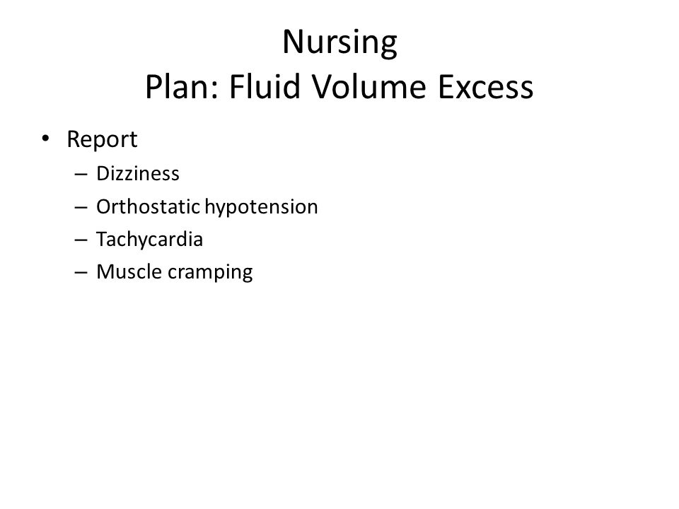 Nursing Plan: Fluid Volume Excess Report – Dizziness – Orthostatic hypotension – Tachycardia – Muscle cramping