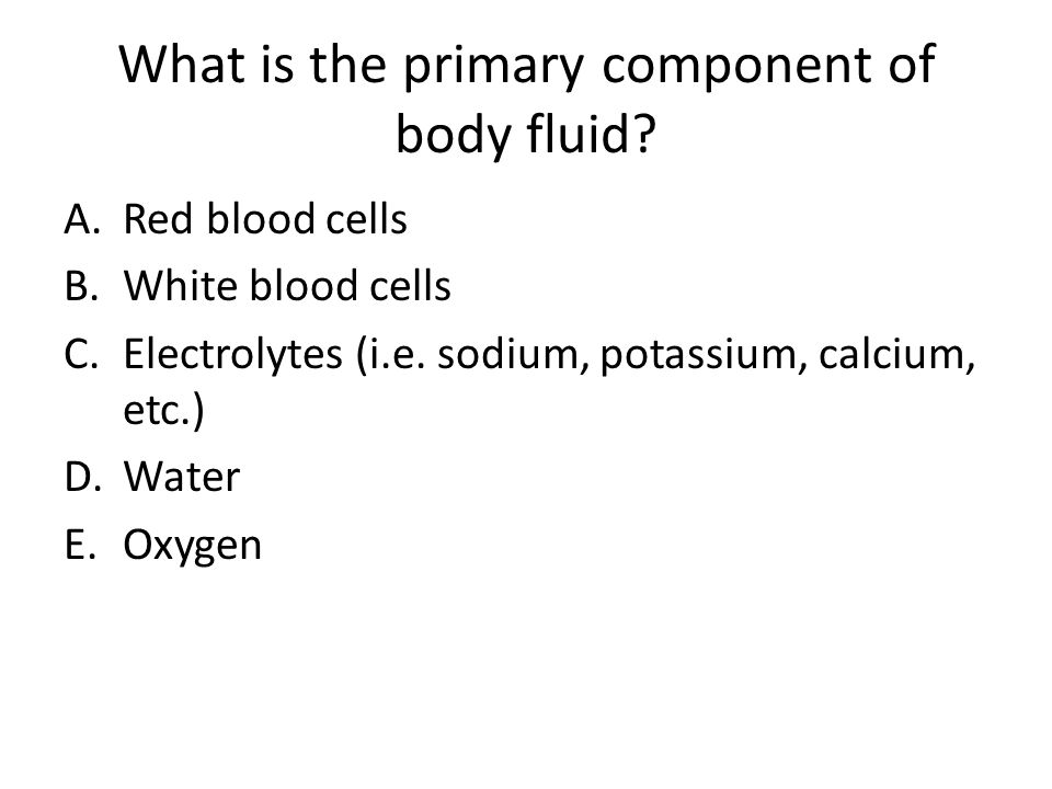 What is the primary component of body fluid? A.Red blood cells B.White blood cells C.Electrolytes (i.e. sodium, potassium, calcium, etc.) D.Water E.Ox