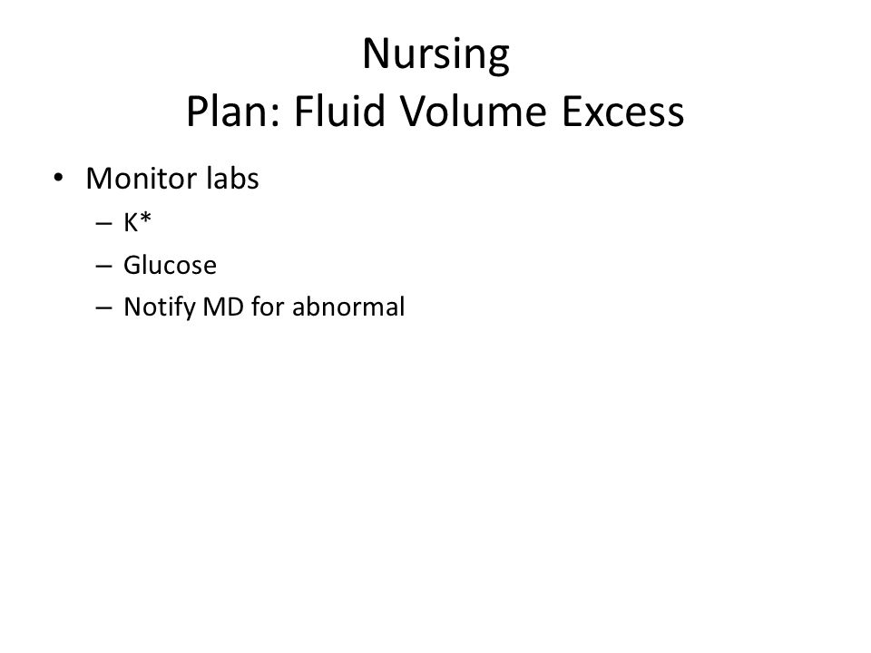 Nursing Plan: Fluid Volume Excess Monitor labs – K* – Glucose – Notify MD for abnormal