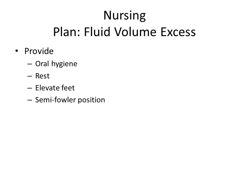 Nursing Plan: Fluid Volume Excess Provide – Oral hygiene – Rest – Elevate feet – Semi-fowler position