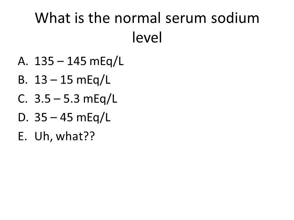What is the normal serum sodium level A.135 – 145 mEq/L B.13 – 15 mEq/L C.3.5 – 5.3 mEq/L D.35 – 45 mEq/L E.Uh, what