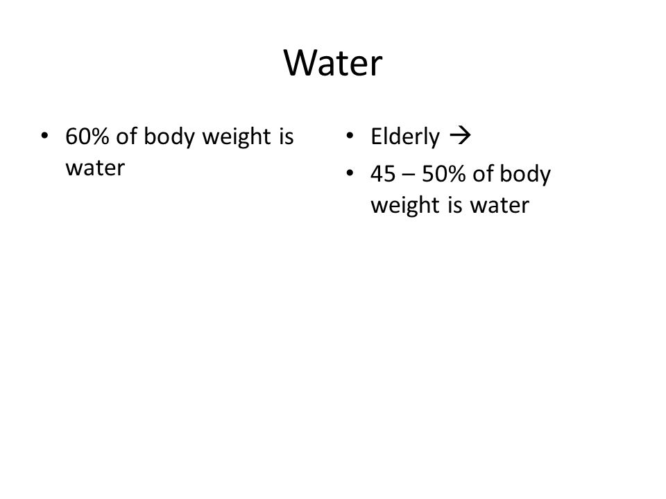 Water 60% of body weight is water Elderly  45 – 50% of body weight is water