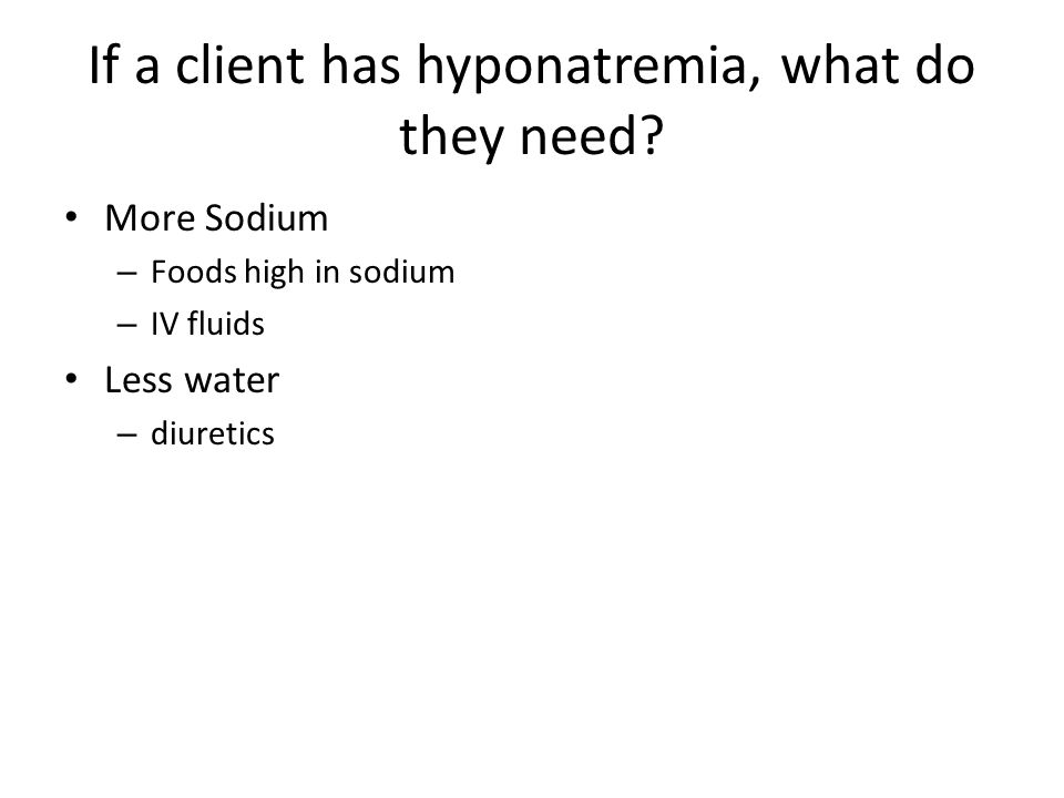 If a client has hyponatremia, what do they need? More Sodium – Foods high in sodium – IV fluids Less water – diuretics
