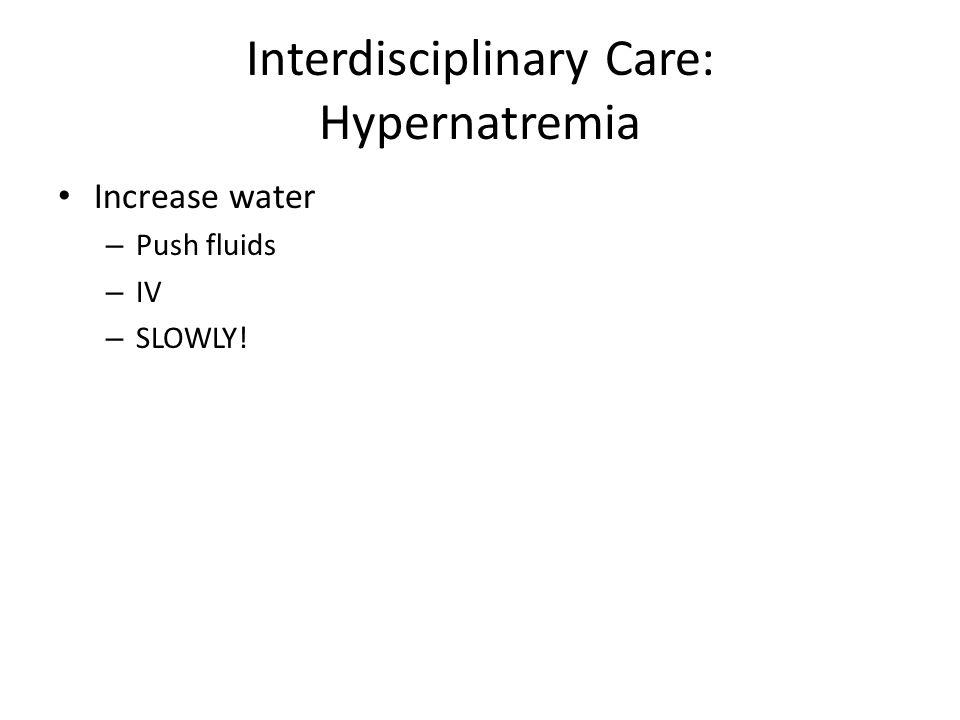 Interdisciplinary Care: Hypernatremia Increase water – Push fluids – IV – SLOWLY!