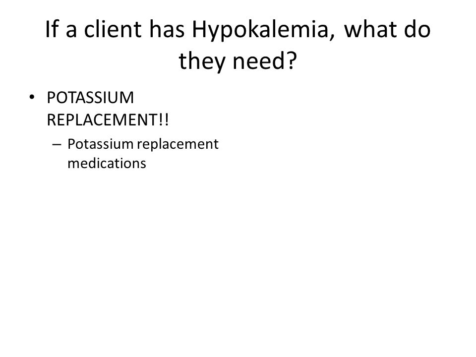 If a client has Hypokalemia, what do they need? POTASSIUM REPLACEMENT!! – Potassium replacement medications