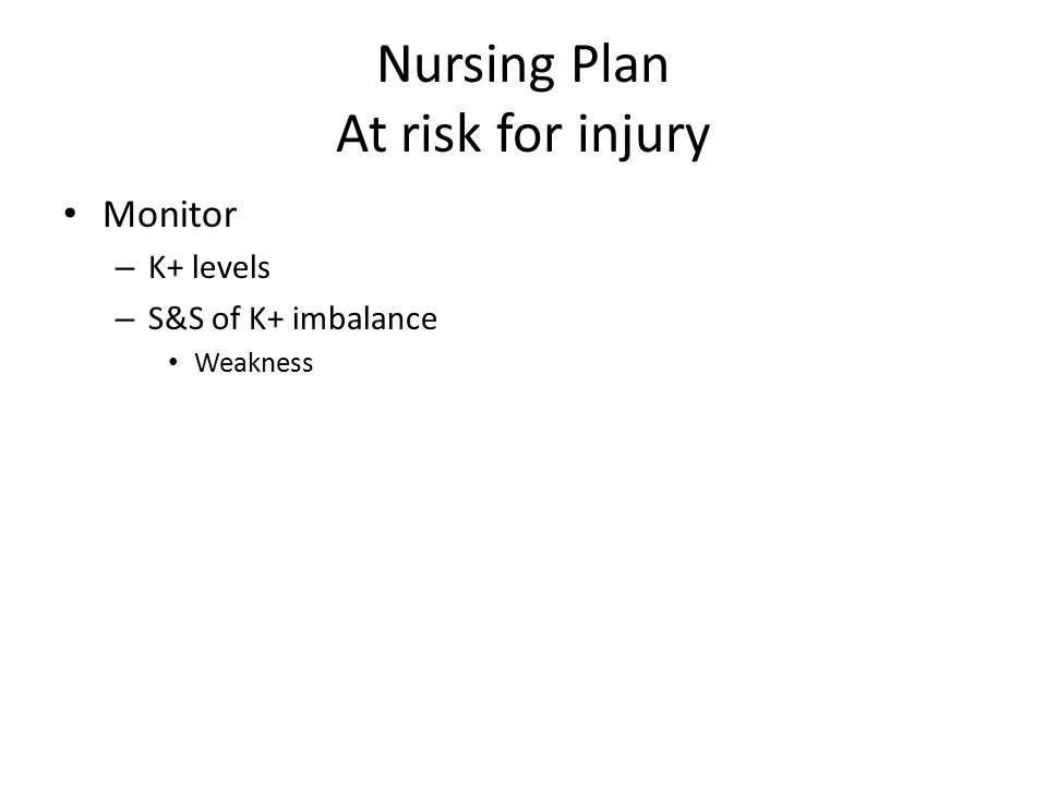 Nursing Plan At risk for injury Monitor – K+ levels – S&S of K+ imbalance Weakness