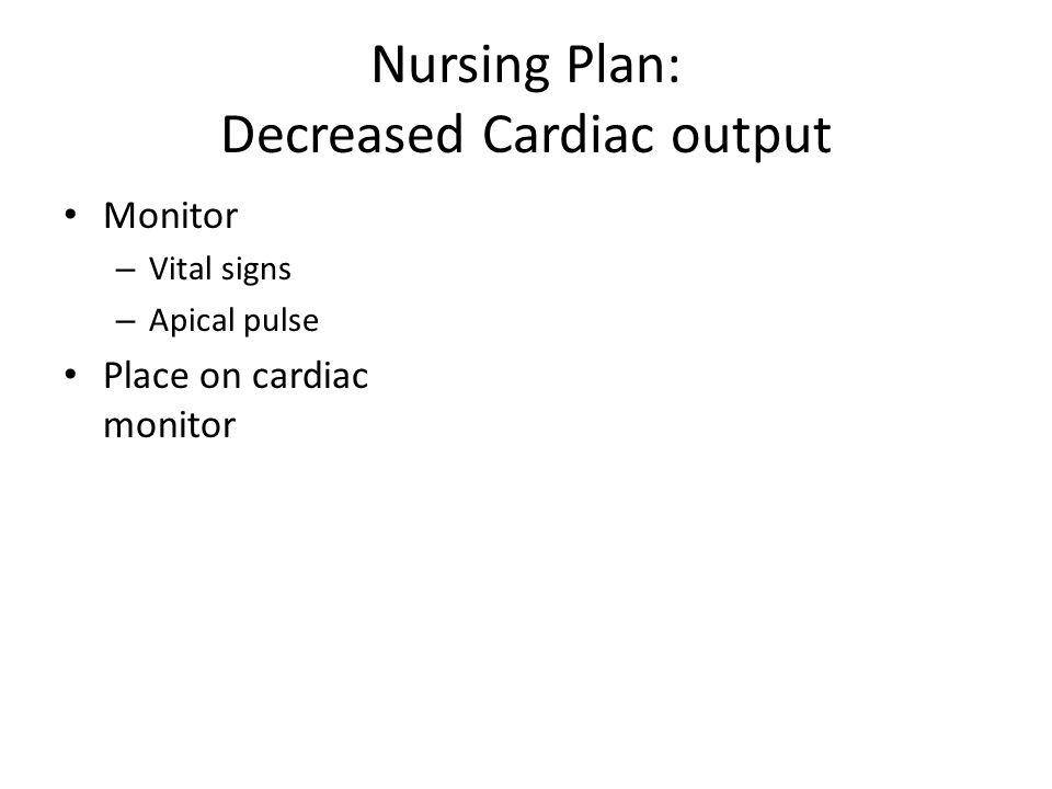Nursing Plan: Decreased Cardiac output Monitor – Vital signs – Apical pulse Place on cardiac monitor
