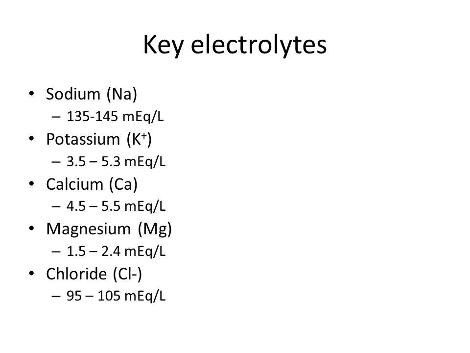 Key electrolytes Sodium (Na) – 135-145 mEq/L Potassium (K + ) – 3.5 – 5.3 mEq/L Calcium (Ca) – 4.5 – 5.5 mEq/L Magnesium (Mg) – 1.5 – 2.4 mEq/L Chloride (Cl-) – 95 – 105 mEq/L