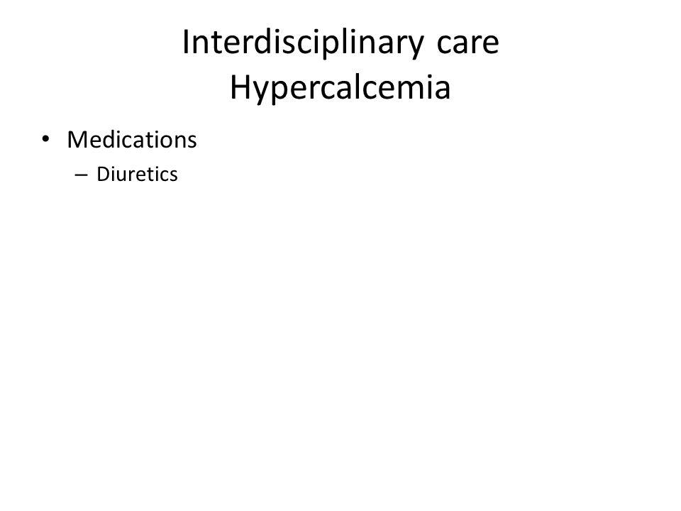 Interdisciplinary care Hypercalcemia Medications – Diuretics