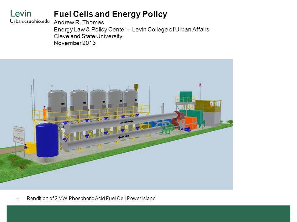 Fuel Cells and Energy Policy Andrew R. Thomas Energy Law & Policy Center – Levin College of Urban Affairs Cleveland State University November 2013 o R