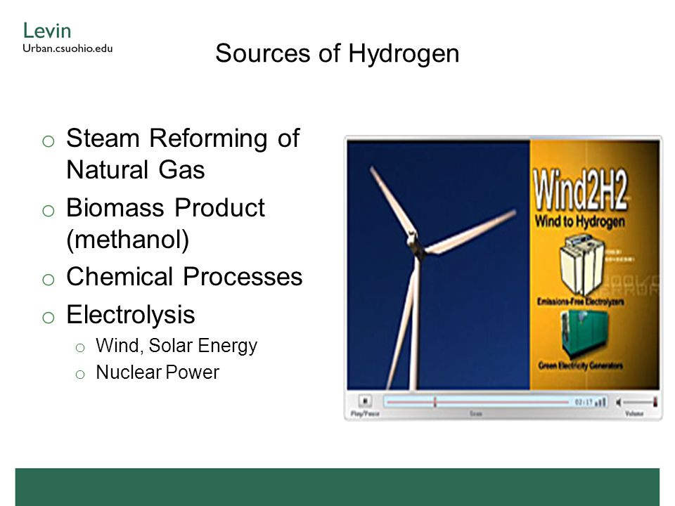 Sources of Hydrogen o Steam Reforming of Natural Gas o Biomass Product (methanol) o Chemical Processes o Electrolysis o Wind, Solar Energy o Nuclear P