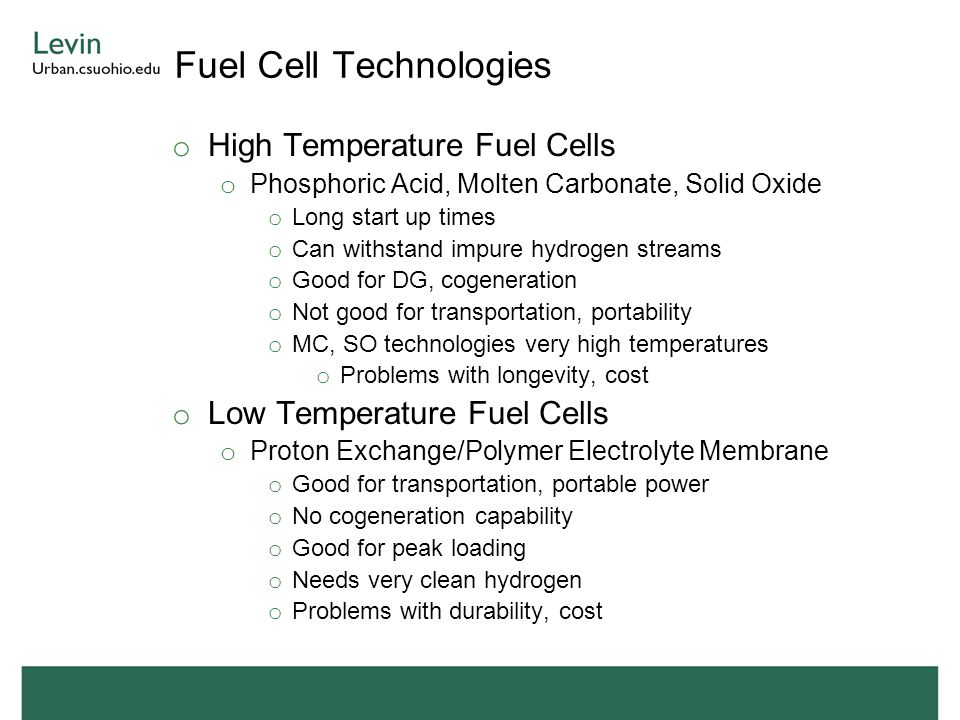 Fuel Cell Technologies o High Temperature Fuel Cells o Phosphoric Acid, Molten Carbonate, Solid Oxide o Long start up times o Can withstand impure hydrogen streams o Good for DG, cogeneration o Not good for transportation, portability o MC, SO technologies very high temperatures o Problems with longevity, cost o Low Temperature Fuel Cells o Proton Exchange/Polymer Electrolyte Membrane o Good for transportation, portable power o No cogeneration capability o Good for peak loading o Needs very clean hydrogen o Problems with durability, cost
