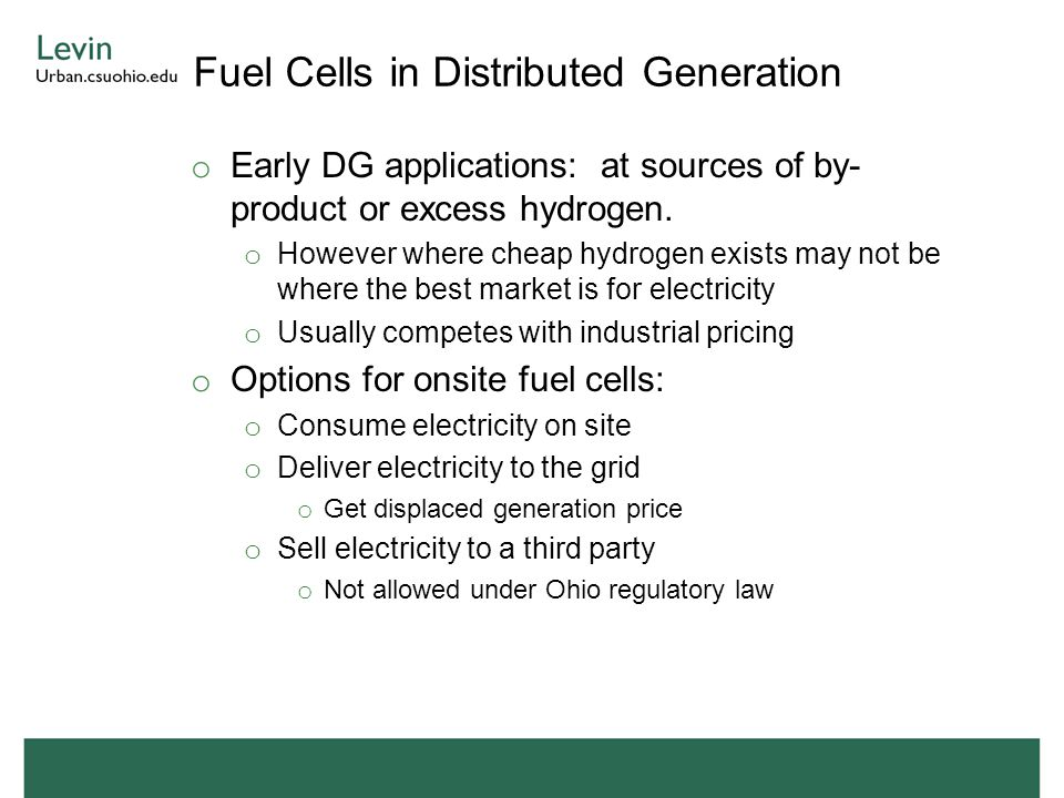Fuel Cells in Distributed Generation o Early DG applications: at sources of by- product or excess hydrogen. o However where cheap hydrogen exists may