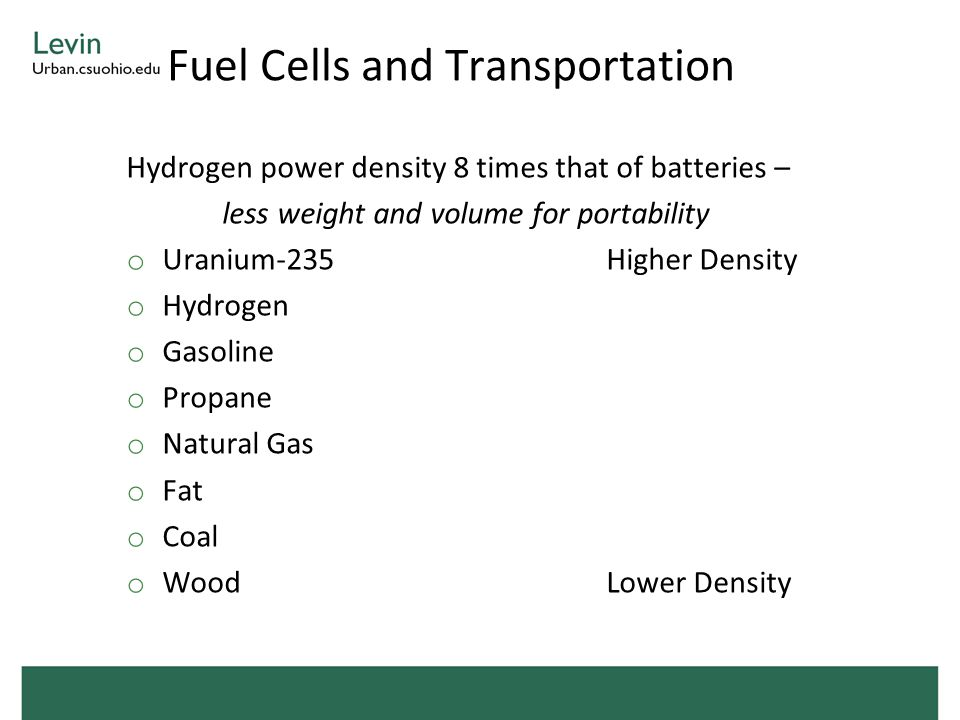 Fuel Cells and Transportation Hydrogen power density 8 times that of batteries – less weight and volume for portability o Uranium-235Higher Density o