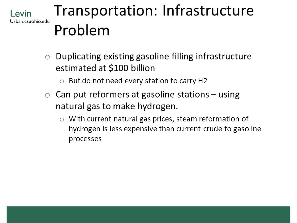 Transportation: Infrastructure Problem o Duplicating existing gasoline filling infrastructure estimated at $100 billion o But do not need every station to carry H2 o Can put reformers at gasoline stations – using natural gas to make hydrogen.