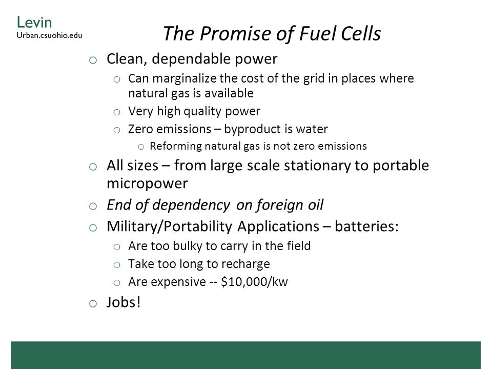 The Promise of Fuel Cells o Clean, dependable power o Can marginalize the cost of the grid in places where natural gas is available o Very high quality power o Zero emissions – byproduct is water o Reforming natural gas is not zero emissions o All sizes – from large scale stationary to portable micropower o End of dependency on foreign oil o Military/Portability Applications – batteries: o Are too bulky to carry in the field o Take too long to recharge o Are expensive -- $10,000/kw o Jobs!