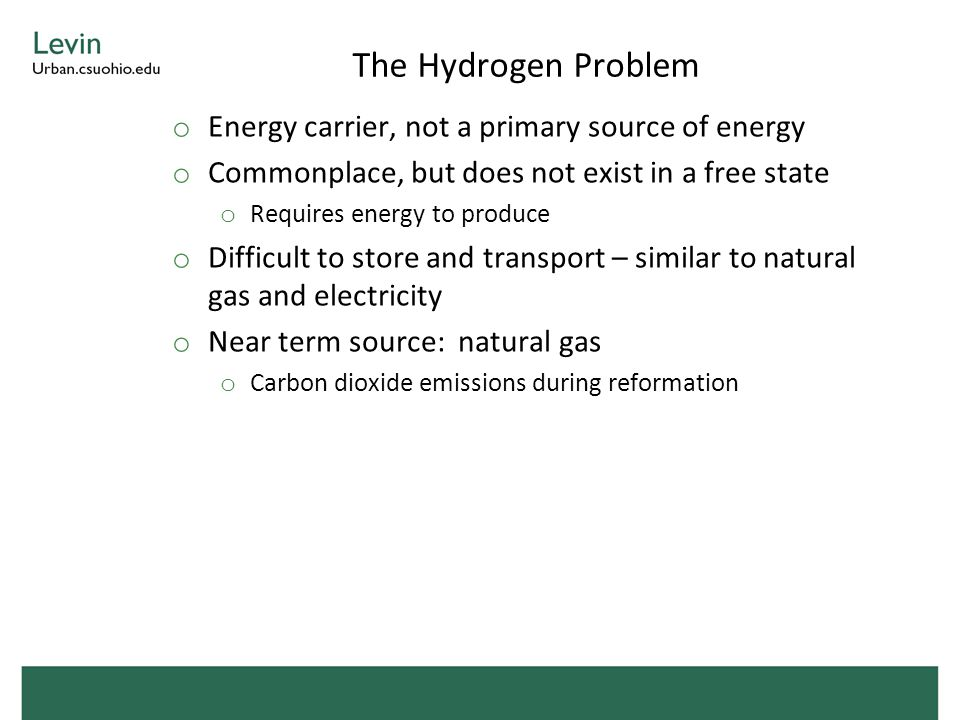 The Hydrogen Problem o Energy carrier, not a primary source of energy o Commonplace, but does not exist in a free state o Requires energy to produce o Difficult to store and transport – similar to natural gas and electricity o Near term source: natural gas o Carbon dioxide emissions during reformation