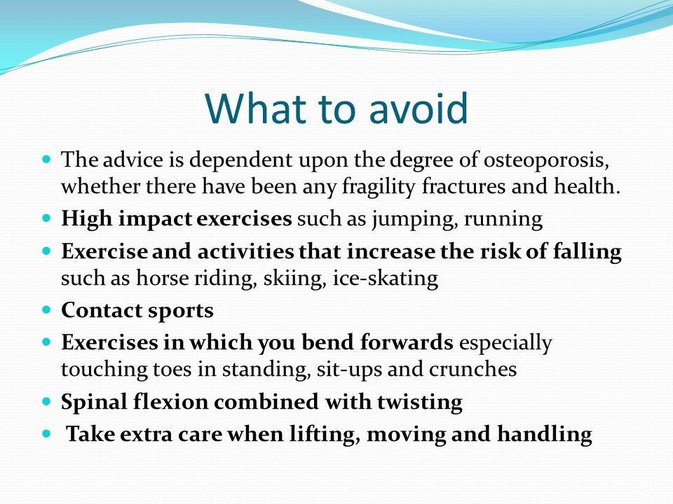 What to avoid The advice is dependent upon the degree of osteoporosis, whether there have been any fragility fractures and health. High impact exercis