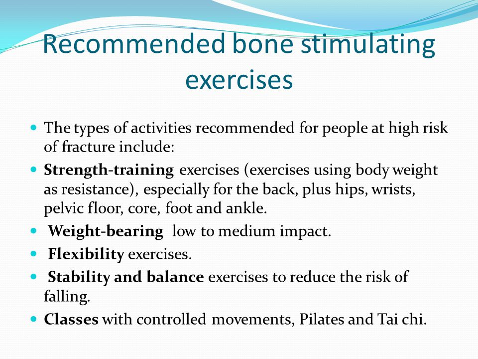 Recommended bone stimulating exercises The types of activities recommended for people at high risk of fracture include: Strength-training exercises (e