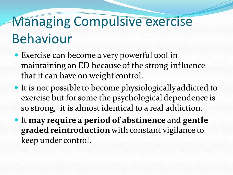 Managing Compulsive exercise Behaviour Exercise can become a very powerful tool in maintaining an ED because of the strong influence that it can have