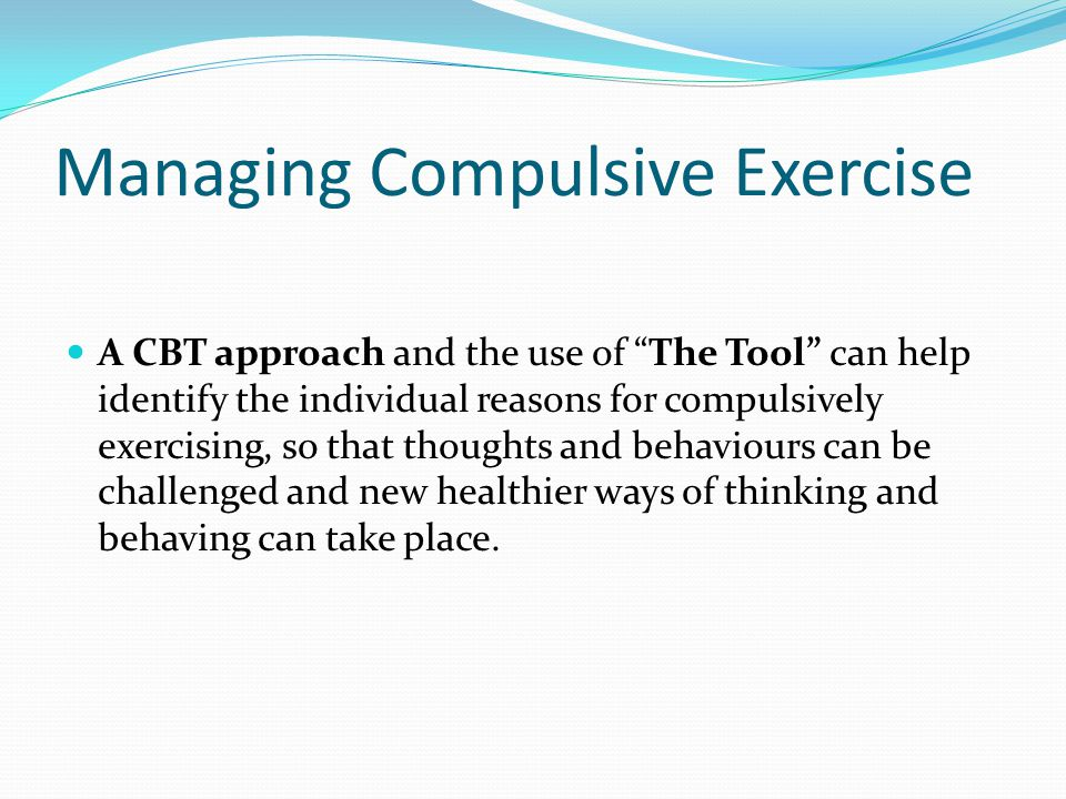 "Managing Compulsive Exercise A CBT approach and the use of ""The Tool"" can help identify the individual reasons for compulsively exercising, so that th"
