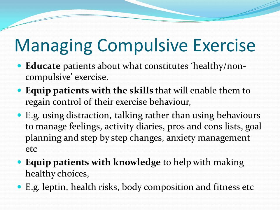 Managing Compulsive Exercise Educate patients about what constitutes 'healthy/non- compulsive' exercise. Equip patients with the skills that will enab