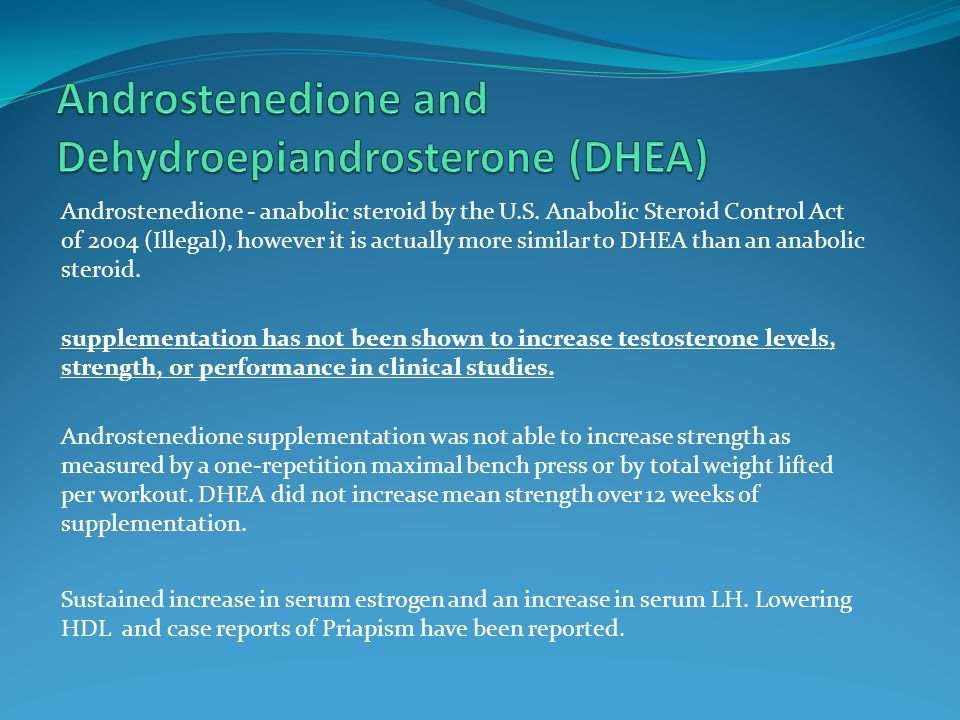 Androstenedione - anabolic steroid by the U.S. Anabolic Steroid Control Act of 2004 (Illegal), however it is actually more similar to DHEA than an ana
