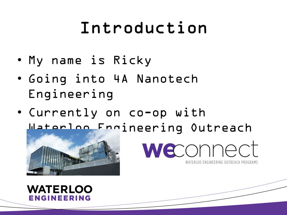 Introduction My name is Ricky Going into 4A Nanotech Engineering Currently on co-op with Waterloo Engineering Outreach