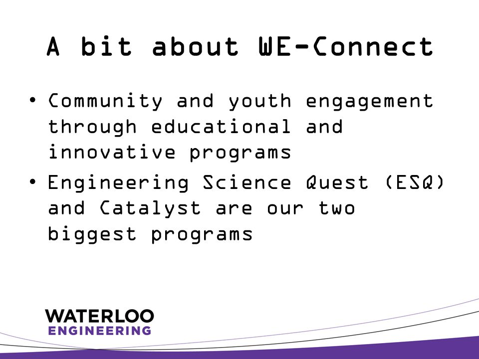 A bit about WE-Connect Community and youth engagement through educational and innovative programs Engineering Science Quest (ESQ) and Catalyst are our two biggest programs