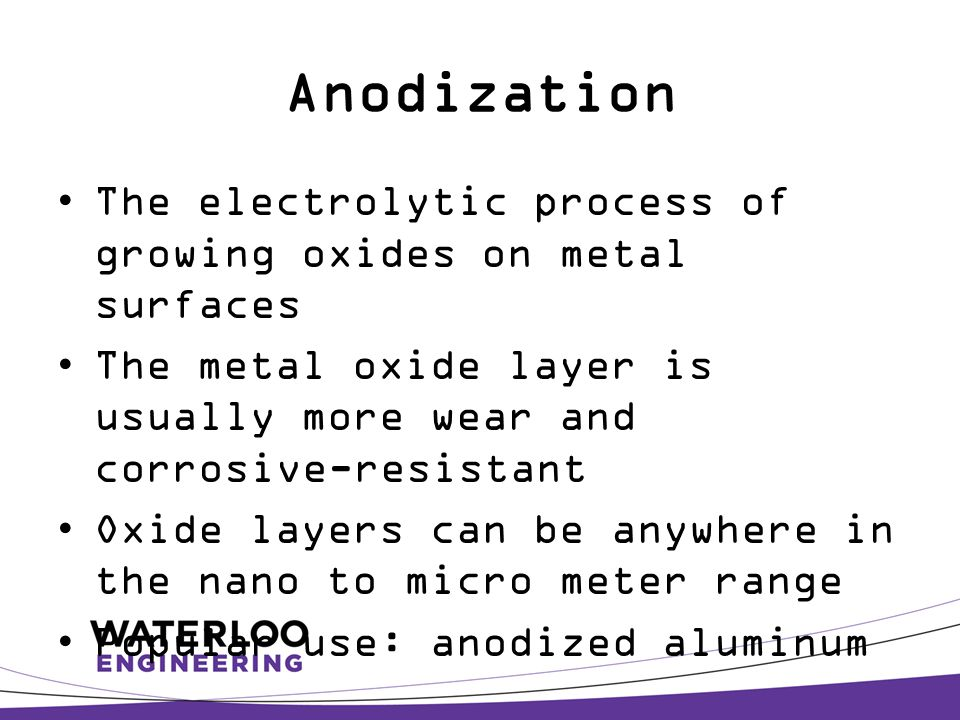 Anodization The electrolytic process of growing oxides on metal surfaces The metal oxide layer is usually more wear and corrosive-resistant Oxide layers can be anywhere in the nano to micro meter range Popular use: anodized aluminum