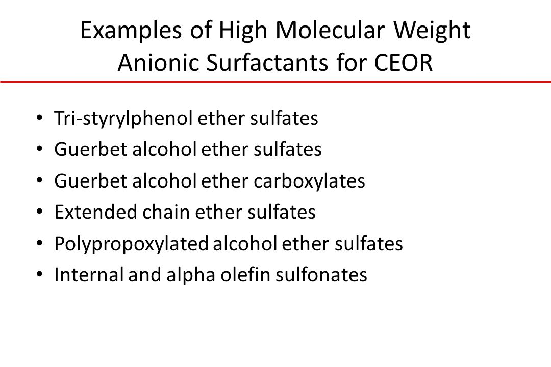Examples of High Molecular Weight Anionic Surfactants for CEOR Tri-styrylphenol ether sulfates Guerbet alcohol ether sulfates Guerbet alcohol ether carboxylates Extended chain ether sulfates Polypropoxylated alcohol ether sulfates Internal and alpha olefin sulfonates