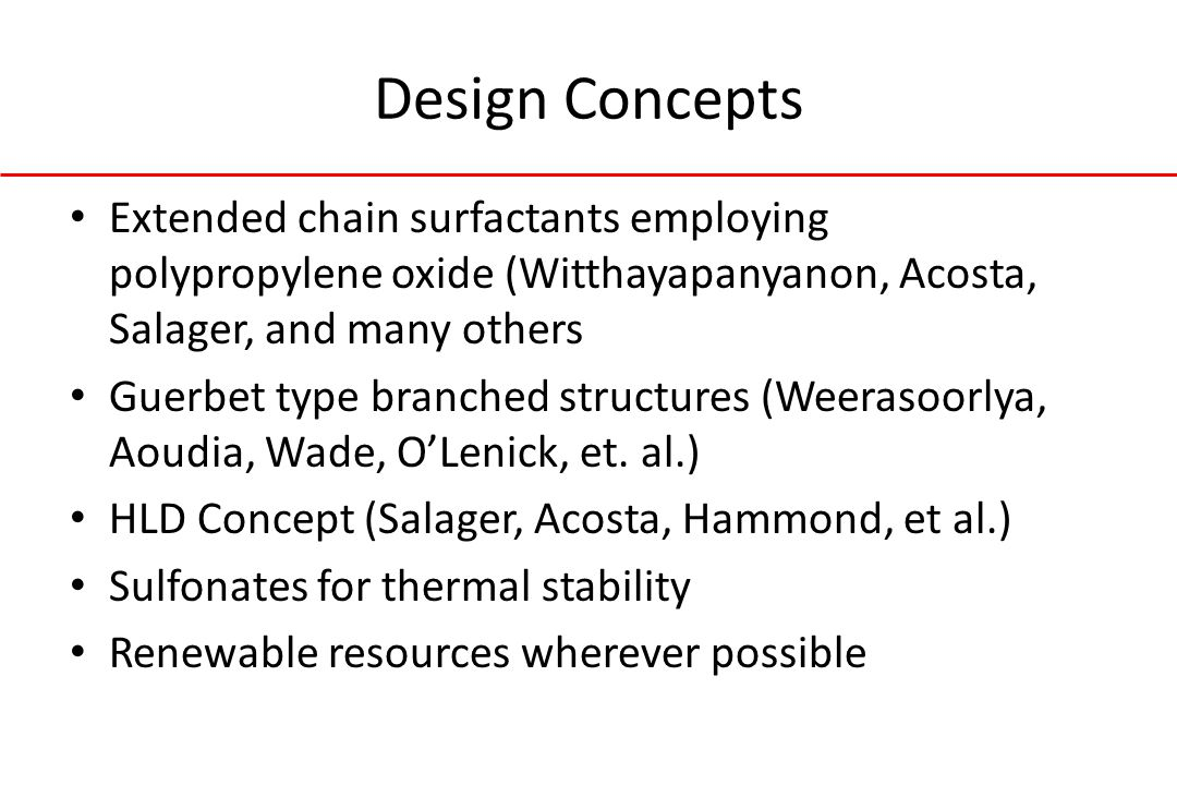 Design Concepts Extended chain surfactants employing polypropylene oxide (Witthayapanyanon, Acosta, Salager, and many others Guerbet type branched structures (Weerasoorlya, Aoudia, Wade, O'Lenick, et.