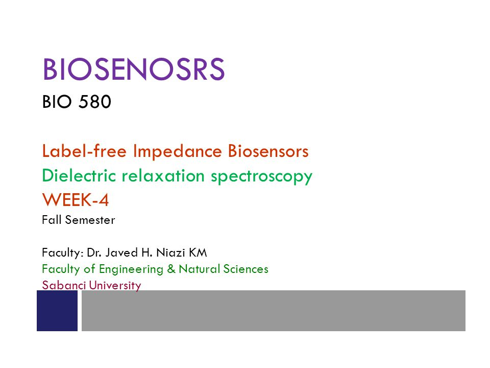 BIOSENOSRS BIO 580 Label-free Impedance Biosensors Dielectric relaxation spectroscopy WEEK-4 Fall Semester Faculty: Dr. Javed H. Niazi KM Faculty of E