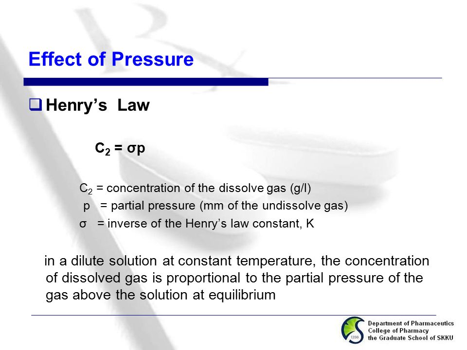 Effect of Pressure  Henry's Law C 2 = σp C 2 = concentration of the dissolve gas (g/l) p = partial pressure (mm of the undissolve gas) σ = inverse of