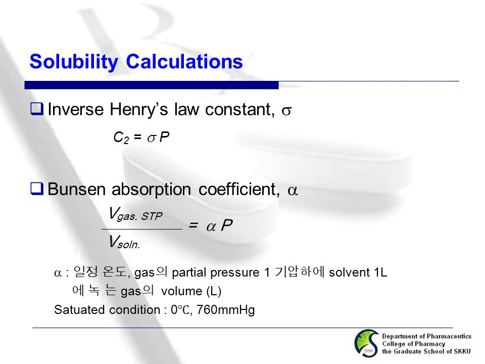 Solubility Calculations  Inverse Henry's law constant,  C 2 =  P  Bunsen absorption coefficient,   : 일정 온도, gas 의 partial pressure 1 기압하에 solven