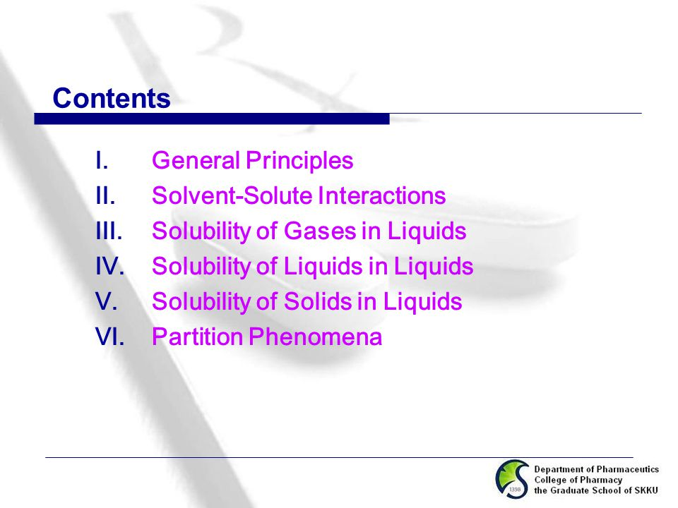 Contents  General Principles  Solvent-Solute Interactions  Solubility of Gases in Liquids  Solubility of Liquids in Liquids  Solubility of Solids in Liquids  Partition Phenomena