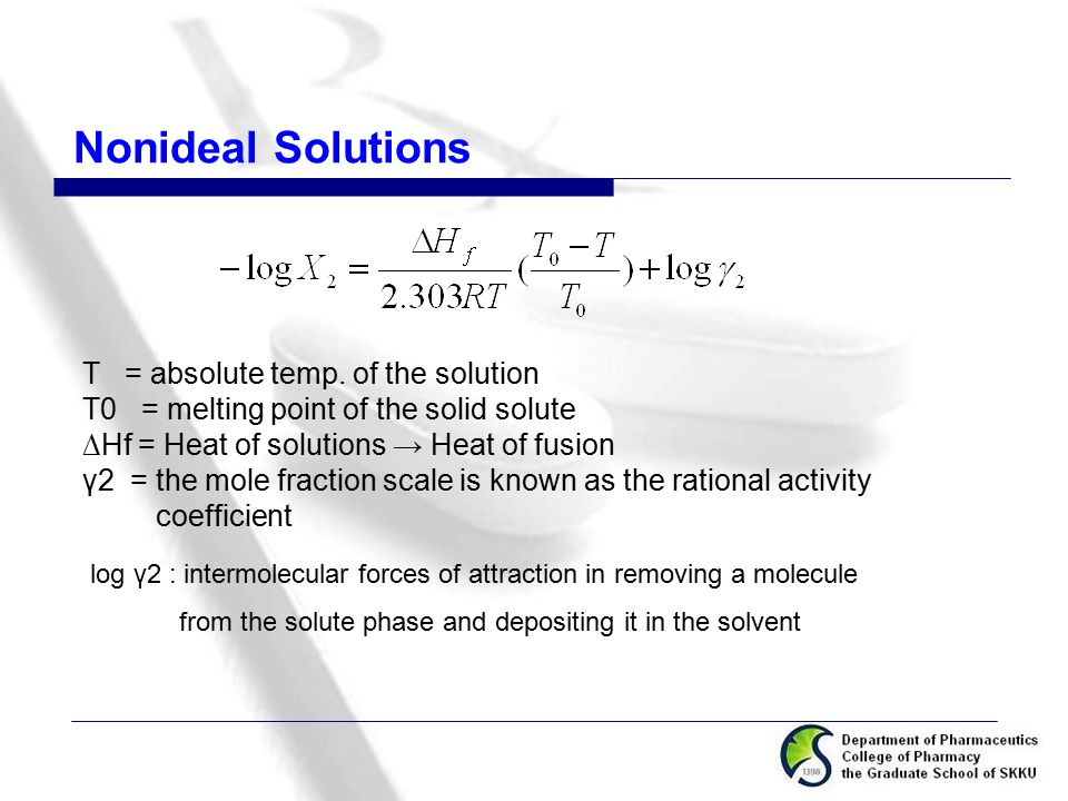Nonideal Solutions T = absolute temp. of the solution T0 = melting point of the solid solute ∆Hf = Heat of solutions → Heat of fusion γ2 = the mole fr