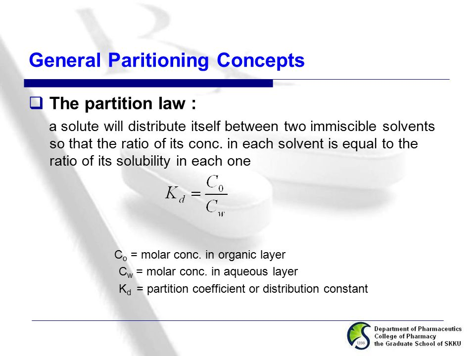 General Paritioning Concepts  The partition law : a solute will distribute itself between two immiscible solvents so that the ratio of its conc. in e