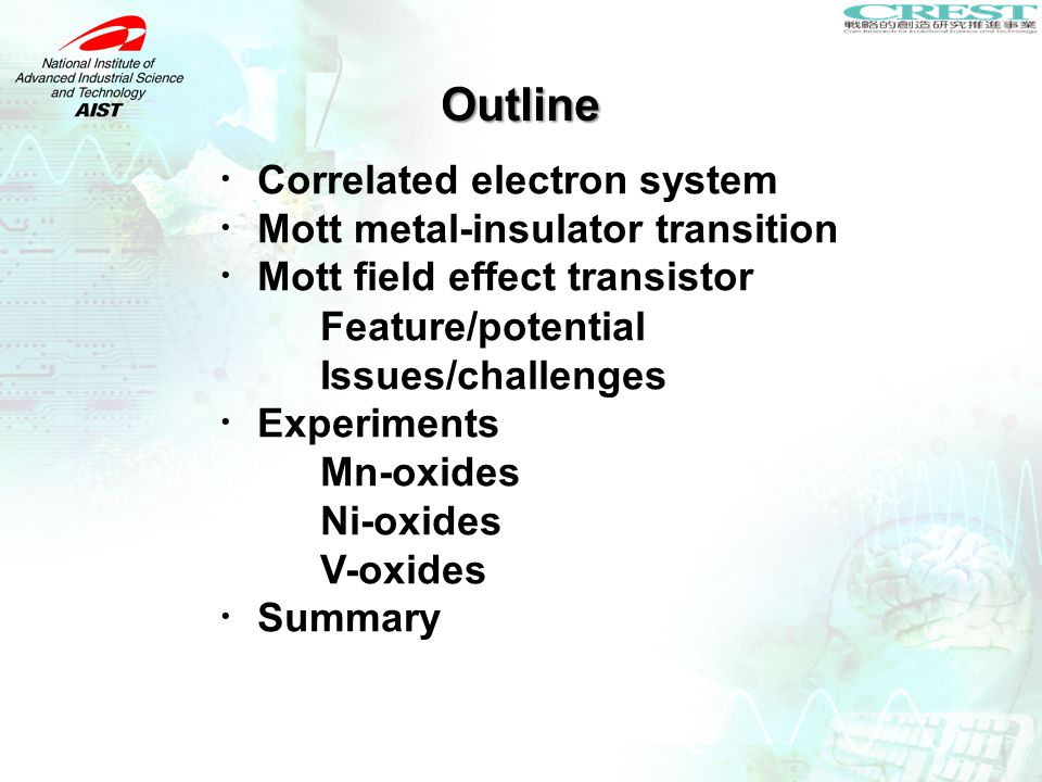 Outline ・ Correlated electron system ・ Mott metal-insulator transition ・ Mott field effect transistor Feature/potential Issues/challenges ・ Experiments Mn-oxides Ni-oxides V-oxides ・ Summary